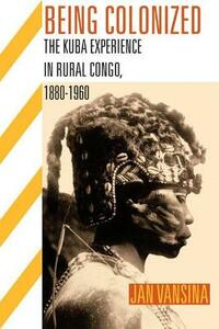 BEING COLONIZED: The Kuba Experience in Rural Congo 1880-1960 - Jan Vansina - cover