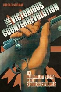 The Victorious Counterrevolution: The Nationalist Effort in the Spanish Civil War - Michael Seidman - cover