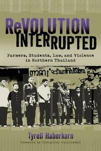 Revolution Interrupted: Farmers, Students, Law and Violence in Northern Thailand - Tyrell Haberkorn - cover