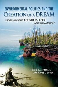 Environmental Politics and the Creation of a Dream: Establishing the Apostle Islands National Lakeshore - Harold C. Jordahl,Annie L. Booth - cover