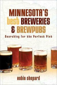 Minnesota's Best Breweries and Brewpubs: Searching for the Perfect Pint - Robin Shepard - cover