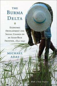 The Burma Delta: Economic Development and Social Change on an Asian Rice Frontier, 1852-1941 - Michael Adas - cover