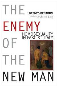 The Enemy of the New Man: Homosexuality in Fascist Italy - Lorenzo Benadusi - cover