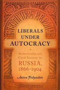 Liberals under Autocracy: Modernization and Civil Society in Russia, 1866-1904 - Anton A. Fedyashin - cover