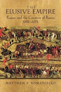 The Elusive Empire: Kazan and the Creation of Russia, 1552-1671 - Matthew P. Romaniello - cover