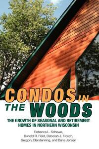 Condos in the Woods: The Growth of Seasonal and Retirement Homes in Northern Wisconsin - Rebecca L. Schewe,Donald R. Field,Deborah J. Frosch - cover