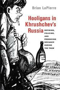 Hooligans in Khrushchev's Russia: Defining, Policing, and Producing Deviance during the Thaw - Brian LaPierre - cover