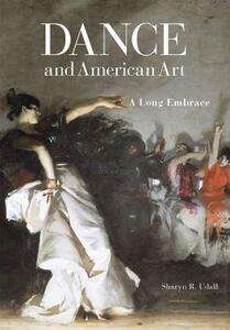 Dance and American Art: A Long Embrace - Sharyn R. Udall - cover