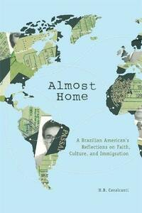 Almost Home: A Brazilian American's Reflections on Faith, Culture, and Immigration - H. B. Cavalcanti - cover