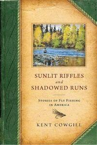 Sunlit Riffles and Shadowed Runs: Stories of Fly Fishing in America - Kent Cowgill - cover
