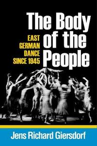 The Body of the People: East German Dance since 1945 - Jens Richard Giersdorf - cover