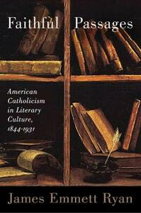 Faithful Passages: American Catholicism in Literary Culture, 1844-1931 - James Emmett Ryan - cover