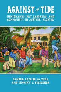 Against the Tide: Immigrants, Day-Laborers, and Community in Jupiter, Florida - Sandra Lazo De La Vega,Timothy J. Steigenga - cover