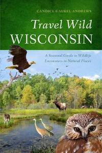 Travel Wild Wisconsin: A Seasonal Guide to Wildlife Encounters in Natural Places - Candice Gaukel Andrews - cover
