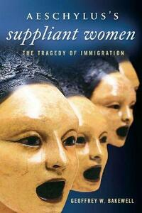 Aeschylus's Suppliant Women: The Tragedy of Immigration - Geoffrey W. Bakewell - cover