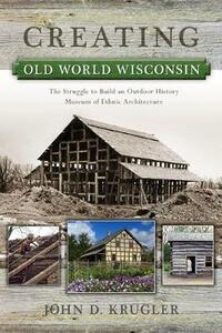 Creating Old World Wisconsin: The Struggle to Build an Outdoor History Museum of Ethnic Architecture - John D. Krugler - cover