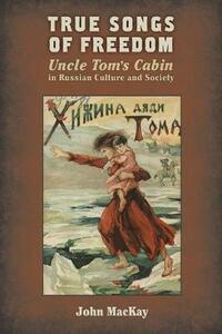 True Songs of Freedom: Uncle Tom's Cabin in Russian Culture and Society - John Mackay - cover