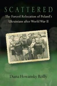 Scattered: The Forced Relocation of Poland's Ukrainians after World War II - Diana Howansky Reilly - cover