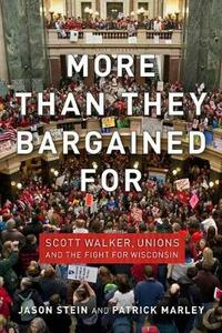 More than They Bargained For: Scott Walker, Unions and the Fight for Wisconsin - Jason Stein,Patrick Marley - cover