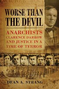 Worse than the Devil: Anarchists, Clarence Darrow and Justice in a Time of Terror - Dean A. Strang - cover