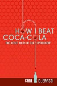 How I Beat Coca-Cola and Other Tales of One-Upmanship - Carl Djerassi - cover