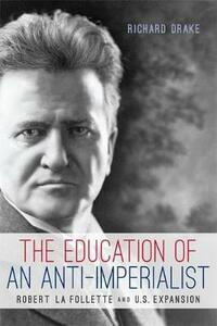 The Education of an Anti-Imperialist: Robert La Follette and U.S. Expansion - Richard Drake - cover