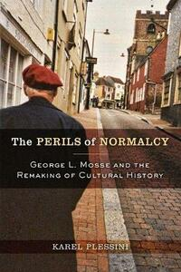The Perils of Normalcy: George L. Mosse and the Remaking of Cultural History - Karel Plessini - cover