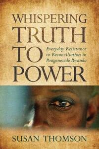 Whispering Truth to Power: Everyday Resistance to Reconciliation in Postgenocide Rwanda - Susan Thomson - cover