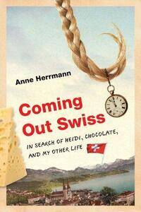 Coming Out Swiss: In Search of Heidi, Chocolate, and My Other Life - Anne Herrmann - cover