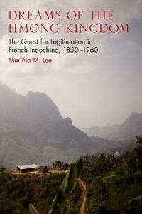 Dreams of the Hmong Kingdom: The Quest for Legitimation in French Indochina, 1850-1960 - Mai Na M. Lee - cover