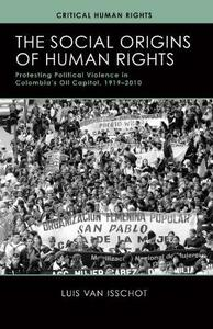 The Social Origins of Human Rights: Protesting Political Violence in Colombia's Oil Capital, 1919-2010 - Luis Van Isschot - cover