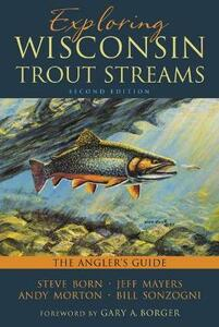 Exploring Wisconsin Trout Streams: The Angler's Guide - Steven Born,Jeff Mayers,Andy Morton - cover