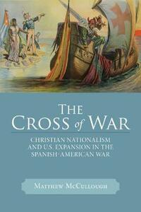 The Cross of War: Christian Nationalism and U.S. Expansion in the Spanish-American War - Matthew McCullough - cover