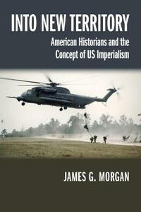 Into New Territory: American Historians and the Concept of US Imperialism - James G. Morgan - cover