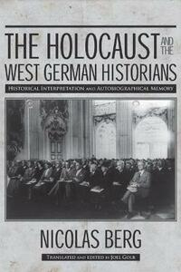 The Holocaust and The West German Historians: Historical Interpretation and Autobiographical Memory - Nicholas Berg - cover