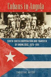 Cubans in Angola: South-South Cooperation and Transfer of Knowledge, 1976-1991 - Christine Hatzky - cover