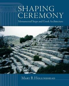 Shaping Ceremony: Monumental Steps and Greek Architecture - Mary B. Hollinshead - cover