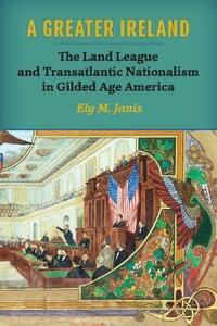 A Greater Ireland: The Land League and Transatlantic Nationalism in Gilded Age America - Ely M. Janis - cover