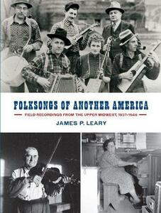 Folksongs of Another America: Field Recordings from the Upper Midwest, 1937-1946 - James P. Leary - cover