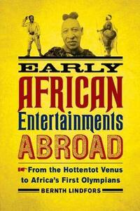 Early African Entertainments Abroad: From the Hottentot Venus to Africa's First Olympians - Bernth Lindfors - cover