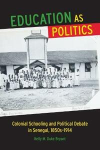 Education as Politics: Colonial Schooling and Political Debate in Senegal, 1850s-1914 - Kelly M. Duke Bryant - cover