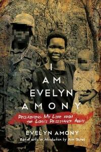 I Am Evelyn Amony: Reclaiming My Life from the Lord's Resistance Army - Evelyn Amony - cover