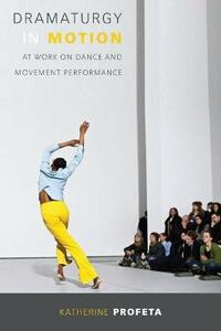 Dramaturgy in Motion: At Work on Dance and Movement Performance - Katherine Profeta - cover