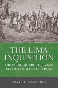 The Lima Inquisition: The Plight of Crypto-Jews in Seventeenth-Century Peru - Ana E. Schaposchnik - cover
