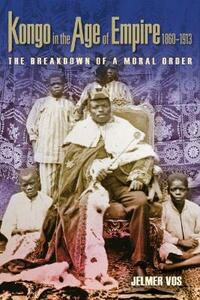 Kongo in the Age of Empire, 1860-1913: The Breakdown of a Moral Order - Jelmer Vos - cover