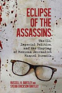 Eclipse of the Assassins: The CIA, Imperial Politics, and the Slaying of Mexican Journalist Manuel Buendia - Russell H. Bartley,Sylvia Erickson Bartley - cover