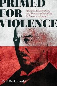 Primed for Violence: Murder, Antisemitism, and Democratic Politics in Interwar Poland - Paul Brykczynski - cover