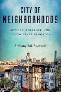 City of Neighborhoods: Memory, Folklore, and Ethnic Place in Boston - Anthony Bak Buccitelli - cover