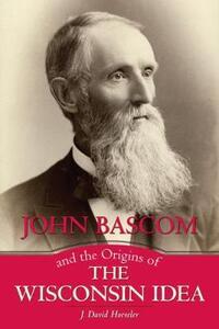 John Bascom and the Origins of the Wisconsin Idea - J. David Hoeveler - cover