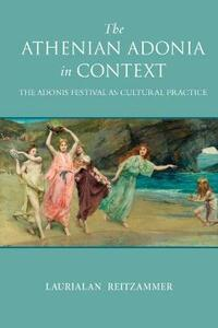 The Athenian Adonia in Context: The Adonis Festival as Cultural Practice - Laurialan Reitzammer - cover